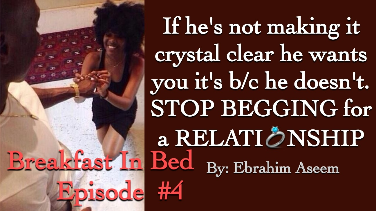 If Heu0027s Not Making It Clear He Wants You, Itu0027s B/c He Doesnu0027t. Stop Begging  For A Relationship #BreakfastInBed Ep.4